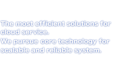 The most efficient solutions for cloud service. We pursuit core technology for scalable and reliable system.